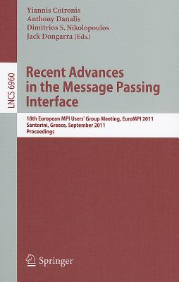 Recent Advances in the Message Passing Interface By Cotronis, Yiannis (EDT)/ Danalis, Anthony (EDT)/ Nikolopoulos, Dimitris (EDT)/ Dongarra, Jack (EDT)